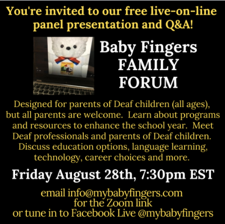 Text: You're invited to our free live-on-line panel presentation and Q&A!  Baby Fingers FAMILY FORUM.  Designed for parents of Deaf children (all ages), but all parents are welcome.  Learn about programs and resources to enhance the school year.  Meet Deaf professionals and parents of Deaf children.  Discuss education options, language learning, technology, career choices, and more.  Friday August 28th, 7:30pm EST.  email info@mybabyfingers.com for the Zoom link or tune in to Facebook Live @mybabyfingers