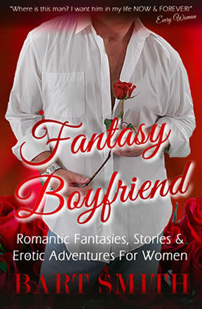 Fantasy Boyfriend: Romantic Fantasies, Stories & Erotic Adventures For Women by Bart Smith