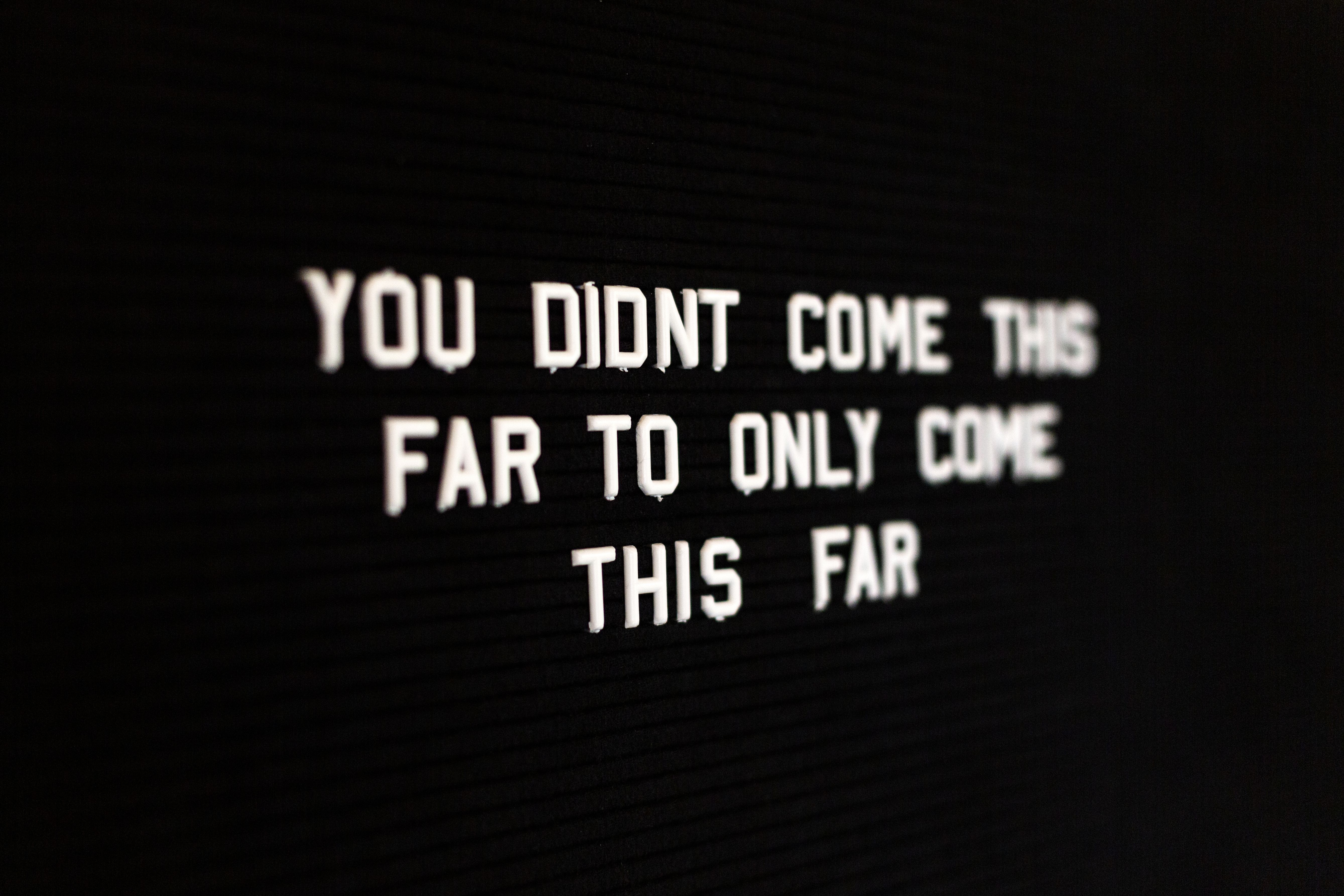 you have not come this far just to come this far